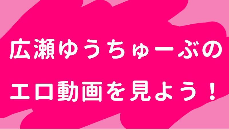 広瀬ゆうちゅーぶのエロ動画